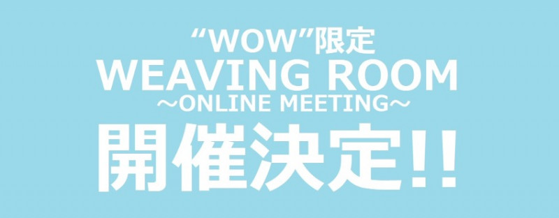 """WOW""限定『WEAVING ROOM ~ONLINE MEETING~』 3ヶ月連続開催決定!"